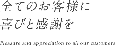 全てのお客様に喜びと感謝を Pleasure and appreciation to all our customers